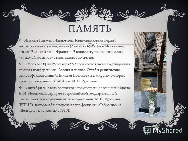 ПАМЯТЬ Именем Николая Ивановича Новикова названа первая масонская ложа, учреждённая 30 августа 1991 года в Москве под эгидой Великой ложи Франции. В конце августа 2011 года ложа « Николай Новиков » отметила своё 20- летие. В Москве с 15 по 17 октября