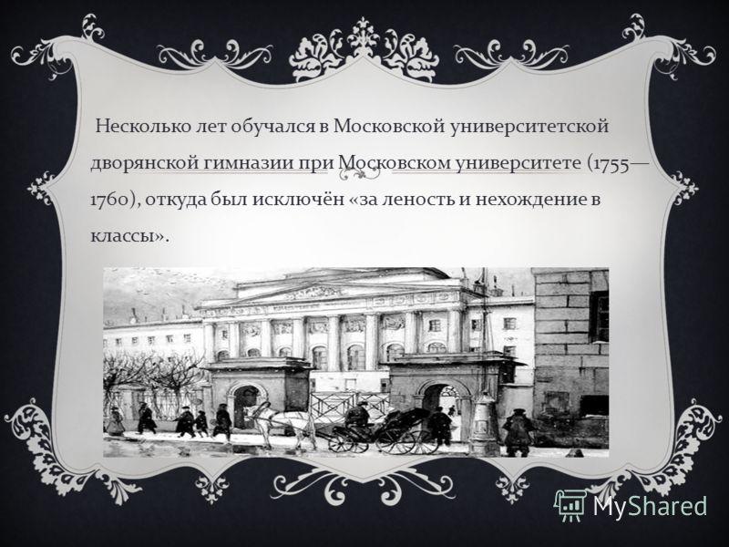 Несколько лет обучался в Московской университетской дворянской гимназии при Московском университете (1755 1760), откуда был исключён « за леность и нехождение в классы ».