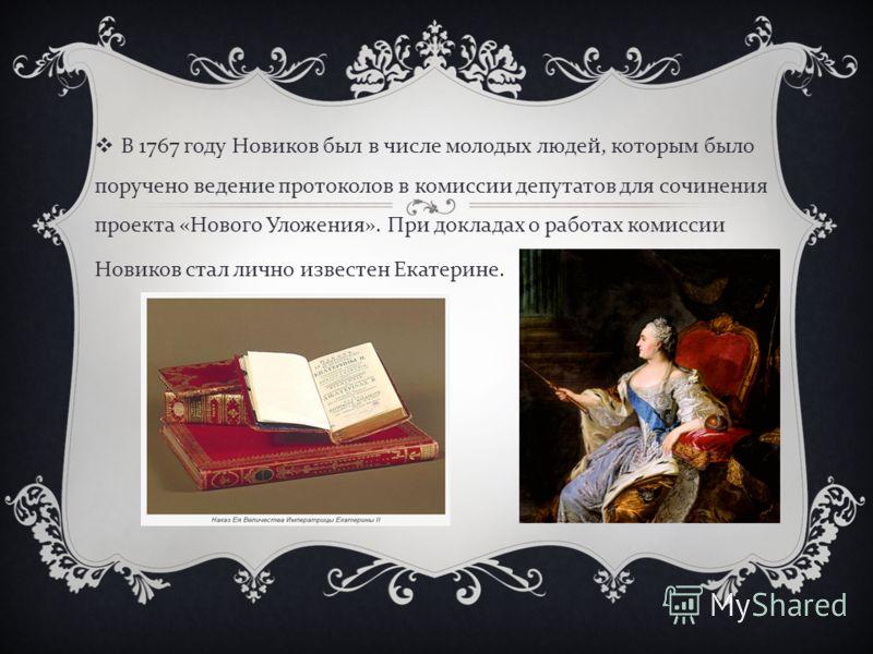 В 1767 году Новиков был в числе молодых людей, которым было поручено ведение протоколов в комиссии депутатов для сочинения проекта « Нового Уложения ». При докладах о работах комиссии Новиков стал лично известен Екатерине.
