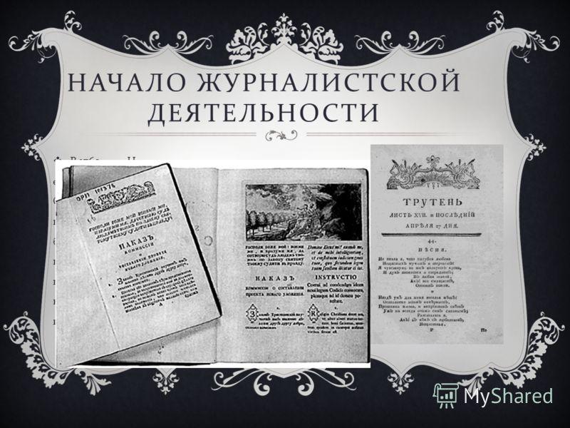 НАЧАЛО ЖУРНАЛИСТСКОЙ ДЕЯТЕЛЬНОСТИ В 1769 году Новиков вышел в отставку и стал издавать еженедельный сатирический журнал « Трутень »(17691770). Он проводил мысль о несправедливости крепостного права, протестовал против злоупотреблений помещичьей власт