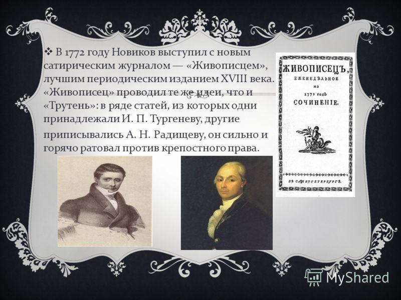 В 1772 году Новиков выступил с новым сатирическим журналом « Живописцем », лучшим периодическим изданием XVIII века. « Живописец » проводил те же идеи, что и « Трутень »: в ряде статей, из которых одни принадлежали И. П. Тургеневу, другие приписывали