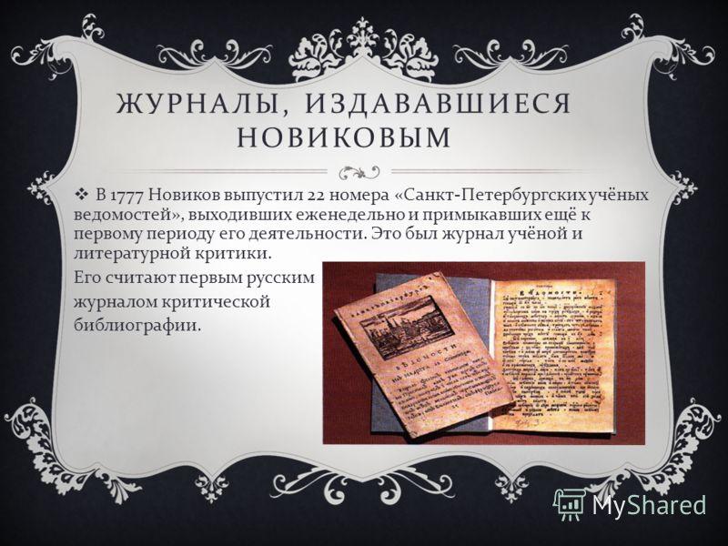 ЖУРНАЛЫ, ИЗДАВАВШИЕСЯ НОВИКОВЫМ В 1777 Новиков выпустил 22 номера « Санкт - Петербургских учёных ведомостей », выходивших еженедельно и примыкавших ещё к первому периоду его деятельности. Это был журнал учёной и литературной критики. Его считают перв