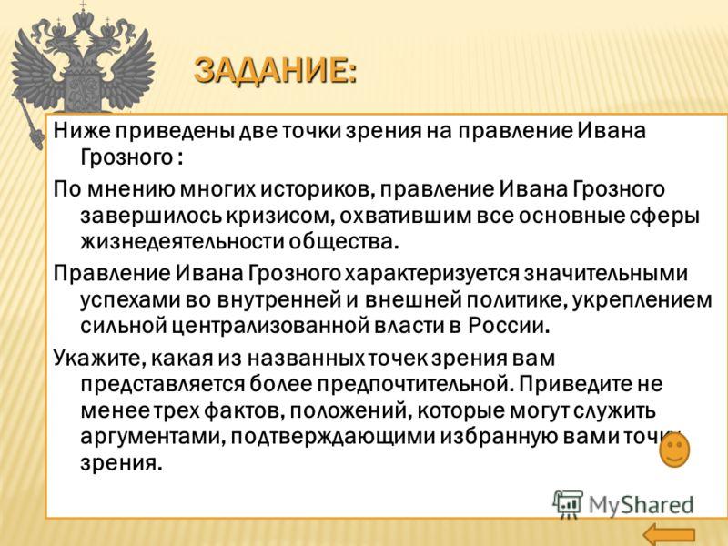 ЗАДАНИЕ: Ниже приведены две точки зрения на правление Ивана Грозного : По мнению многих историков, правление Ивана Грозного завершилось кризисом, охватившим все основные сферы жизнедеятельности общества. Правление Ивана Грозного характеризуется значи