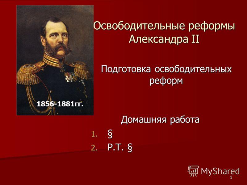 1 Освободительные реформы Александра II Подготовка освободительных реформ 1856-1881гг. Домашняя работа 1. § 2. Р.Т. §