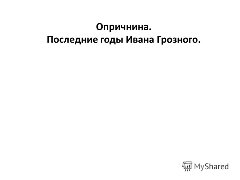 Опричнина. Последние годы Ивана Грозного.