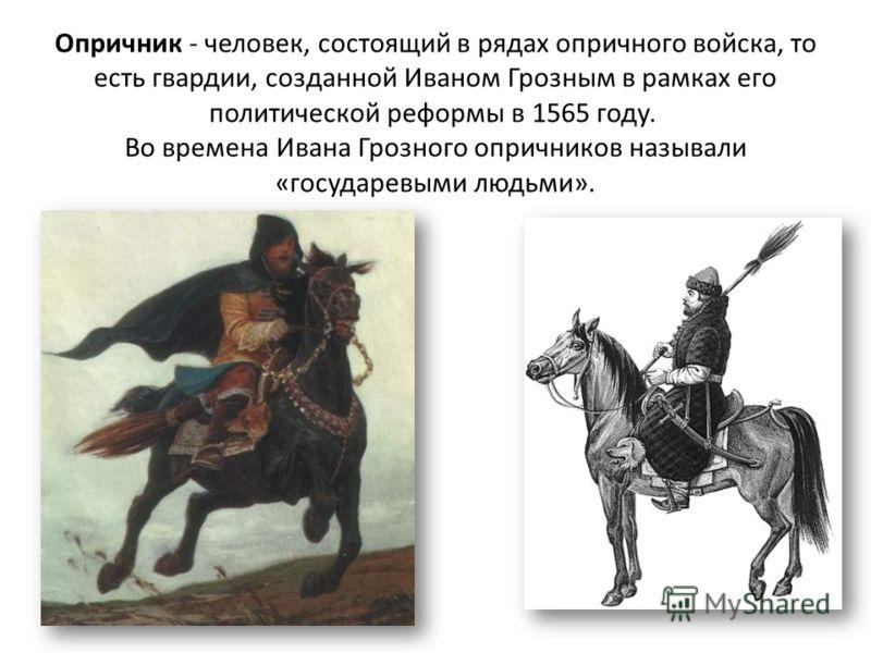 Опричник - человек, состоящий в рядах опричного войска, то есть гвардии, созданной Иваном Грозным в рамках его политической реформы в 1565 году. Во времена Ивана Грозного опричников называли «государевыми людьми».