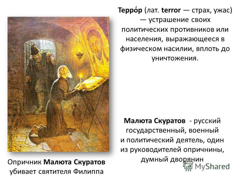 Опричник Малюта Скуратов убивает святителя Филиппа Малюта Скуратов - русский государственный, военный и политический деятель, один из руководителей опричнины, думный дворянин Терро́р (лат. terror страх, ужас) устрашение своих политических противников
