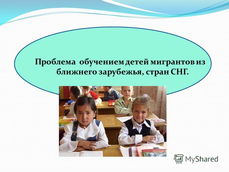 Проблема обучением детей мигрантов из ближнего зарубежья, стран СНГ.
