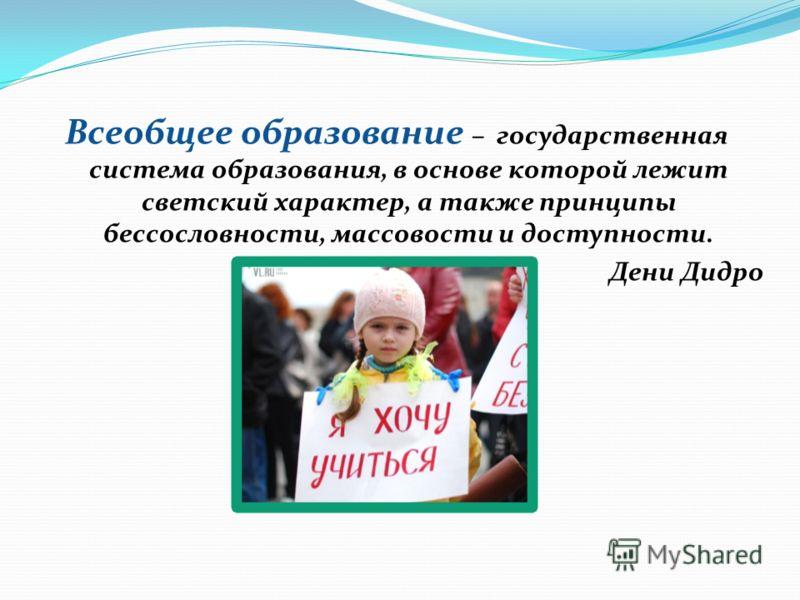 Всеобщее образование – государственная система образования, в основе которой лежит светский характер, а также принципы бессословности, массовости и доступности. Дени Дидро