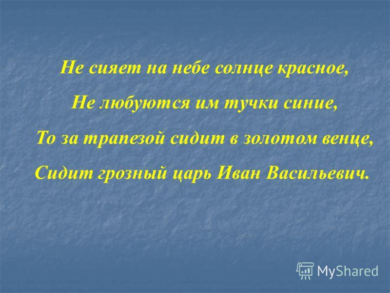 Не сияет на небе солнце красное, Не любуются им тучки синие, То за трапезой сидит в золотом венце, Сидит грозный царь Иван Васильевич.