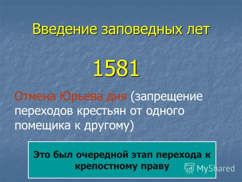 Введение заповедных лет 1581 1581 Отмена Юрьева дня (запрещение переходов крестьян от одного помещика к другому) Это был очередной этап перехода к крепостному праву