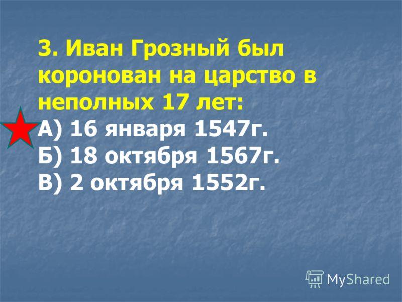 3. Иван Грозный был коронован на царство в неполных 17 лет: А) 16 января 1547г. Б) 18 октября 1567г. В) 2 октября 1552г.