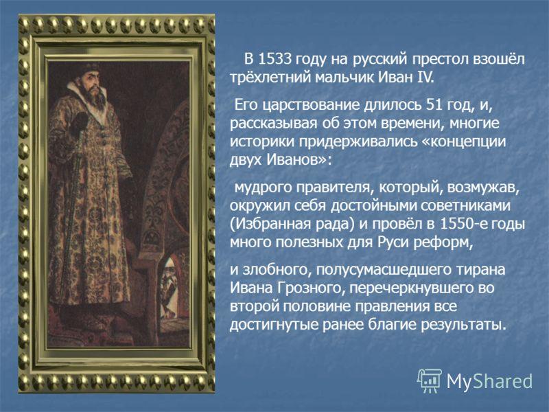 В 1533 году на русский престол взошёл трёхлетний мальчик Иван IV. Его царствование длилось 51 год, и, рассказывая об этом времени, многие историки придерживались «концепции двух Иванов»: мудрого правителя, который, возмужав, окружил себя достойными с