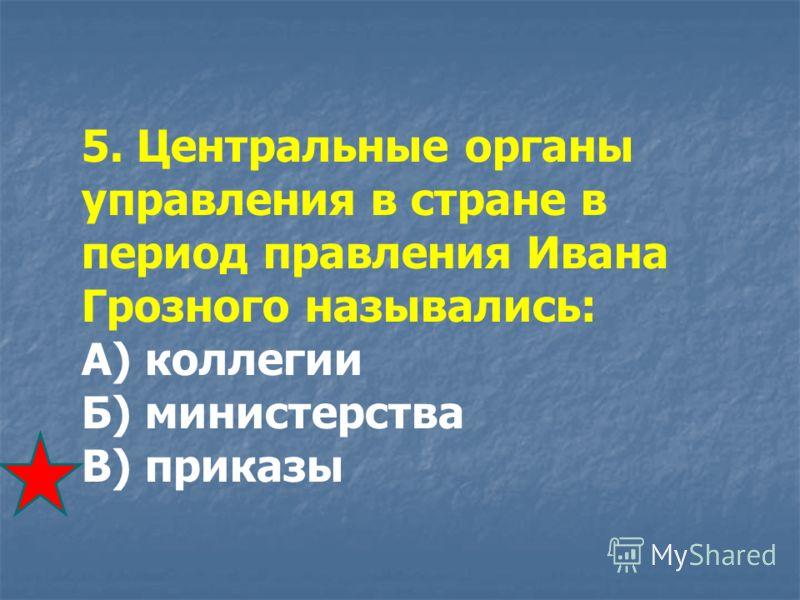 5. Центральные органы управления в стране в период правления Ивана Грозного назывались: А) коллегии Б) министерства В) приказы