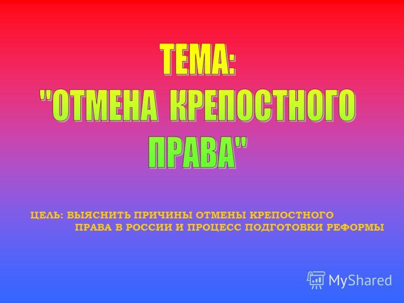 ЦЕЛЬ: ВЫЯСНИТЬ ПРИЧИНЫ ОТМЕНЫ КРЕПОСТНОГО ПРАВА В РОССИИ И ПРОЦЕСС ПОДГОТОВКИ РЕФОРМЫ