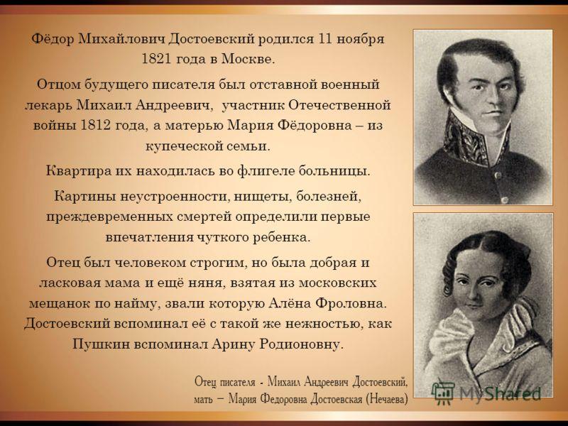 Фёдор Михайлович Достоевский родился 11 ноября 1821 года в Москве. Отцом будущего писателя был отставной военный лекарь Михаил Андреевич, участник Отечественной войны 1812 года, а матерью Мария Фёдоровна – из купеческой семьи. Квартира их находилась
