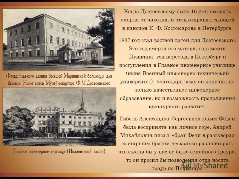 Фасад главного здания бывшей Мариинской больницы для бедных. Ныне здесь Музей-квартира Ф.М.Достоевского Главное инженерное училище (Инженерный замок) Когда Достоевскому было 16 лет, его мать умерла от чахотки, и отец отправил сыновей в пансион К. Ф.