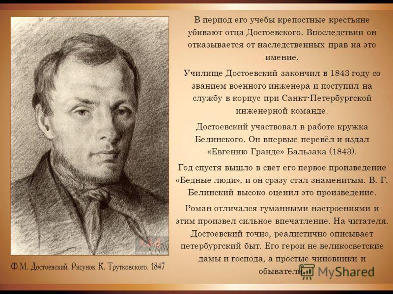 В период его учебы крепостные крестьяне убивают отца Достоевского. Впоследствии он отказывается от наследственных прав на это имение. Училище Достоевский закончил в 1843 году со званием военного инженера и поступил на службу в корпус при Санкт-Петерб