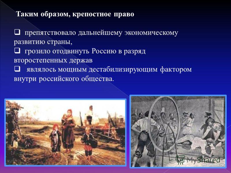 Таким образом, крепостное право препятствовало дальнейшему экономическому развитию страны, грозило отодвинуть Россию в разряд второстепенных держав являлось мощным дестабилизирующим фактором внутри российского общества.
