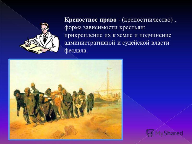 Крепостное право - (крепостничество), форма зависимости крестьян: прикрепление их к земле и подчинение административной и судейской власти феодала.