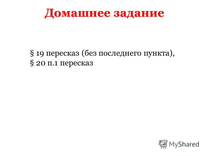 Домашнее задание § 19 пересказ (без последнего пункта), § 20 п.1 пересказ