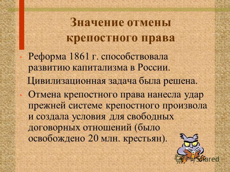 Значение отмены крепостного права Реформа 1861 г. способствовала развитию капитализма в России. Цивилизационная задача была решена. Отмена крепостного права нанесла удар прежней системе крепостного произвола и создала условия для свободных договорных