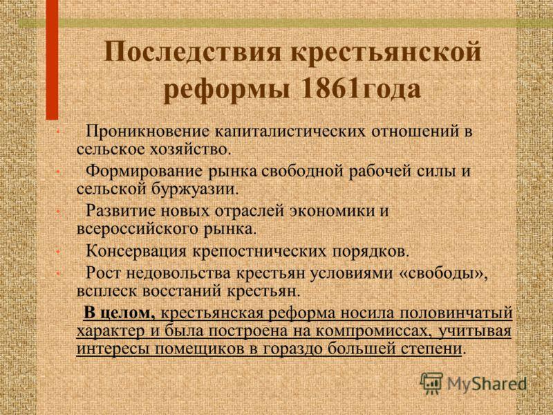 Последствия крестьянской реформы 1861года Проникновение капиталистических отношений в сельское хозяйство. Формирование рынка свободной рабочей силы и сельской буржуазии. Развитие новых отраслей экономики и всероссийского рынка. Консервация крепостнич