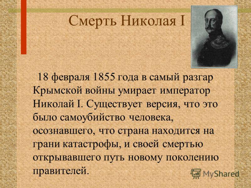 Смерть Николая I 18 февраля 1855 года в самый разгар Крымской войны умирает император Николай I. Существует версия, что это было самоубийство человека, осознавшего, что страна находится на грани катастрофы, и своей смертью открывавшего путь новому по