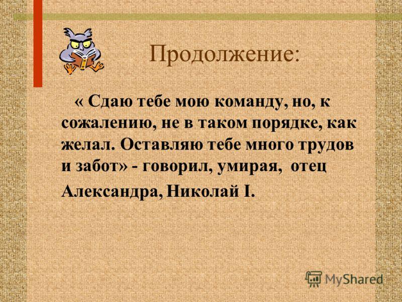 Продолжение: « Сдаю тебе мою команду, но, к сожалению, не в таком порядке, как желал. Оставляю тебе много трудов и забот» - говорил, умирая, отец Александра, Николай I.