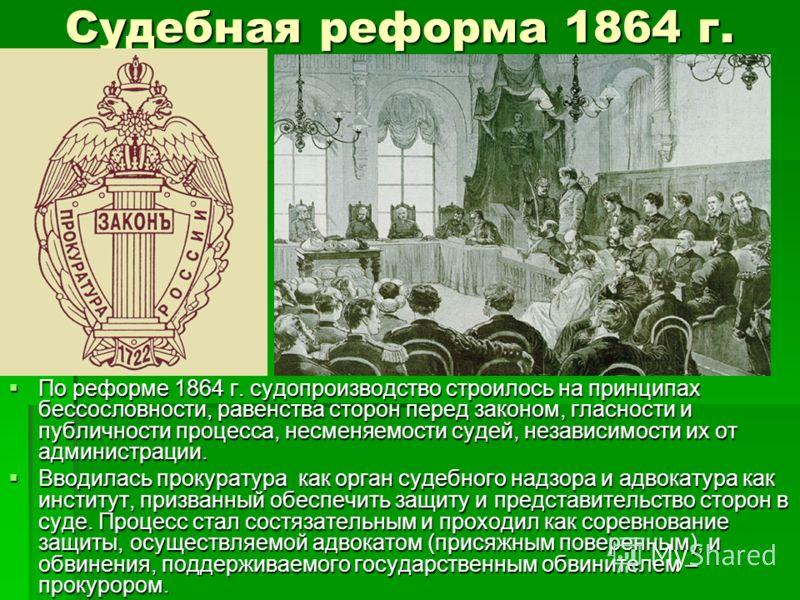 Судебная реформа 1864 г. По реформе 1864 г. судопроизводство строилось на принципах бессословности, равенства сторон перед законом, гласности и публичности процесса, несменяемости судей, независимости их от администрации. По реформе 1864 г. судопроиз