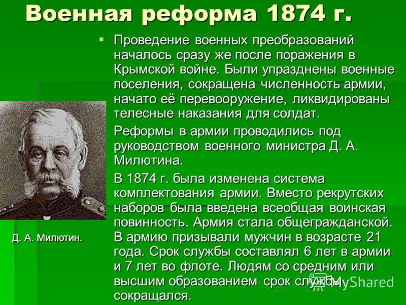 Военная реформа 1874 г. Проведение военных преобразований началось сразу же после поражения в Крымской войне. Были упразднены военные поселения, сокращена численность армии, начато её перевооружение, ликвидированы телесные наказания для солдат. Прове