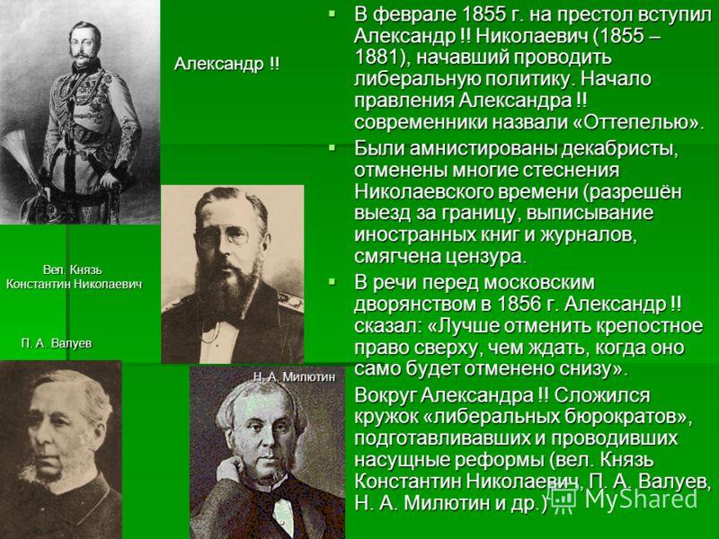 В феврале 1855 г. на престол вступил Александр !! Николаевич (1855 – 1881), начавший проводить либеральную политику. Начало правления Александра !! современники назвали «Оттепелью». В феврале 1855 г. на престол вступил Александр !! Николаевич (1855 –