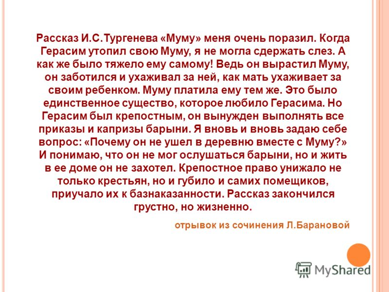 Рассказ И.С.Тургенева «Муму» меня очень поразил. Когда Герасим утопил свою Муму, я не могла сдержать слез. А как же было тяжело ему самому! Ведь он вырастил Муму, он заботился и ухаживал за ней, как мать ухаживает за своим ребенком. Муму платила ему