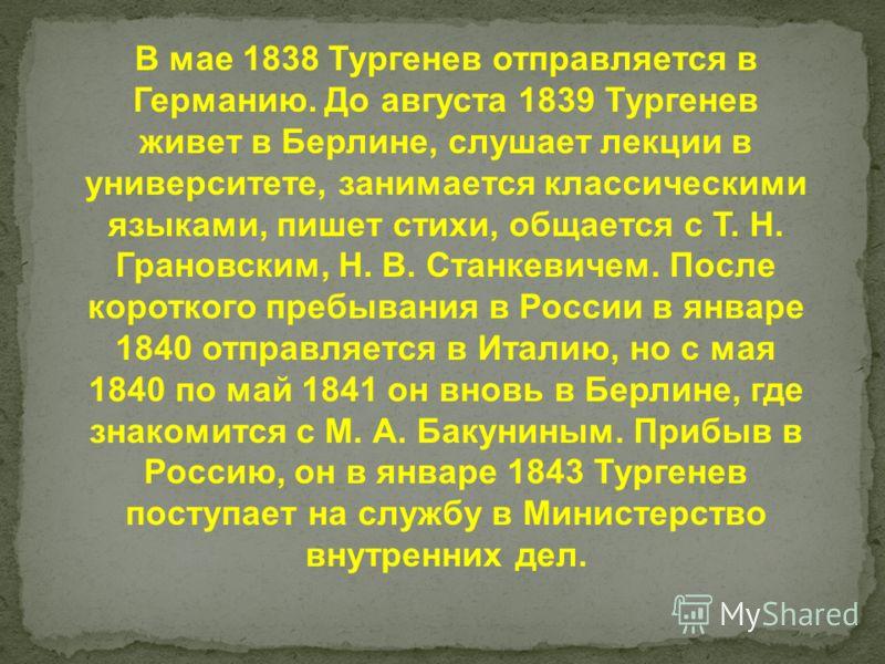В мае 1838 Тургенев отправляется в Германию. До августа 1839 Тургенев живет в Берлине, слушает лекции в университете, занимается классическими языками, пишет стихи, общается с Т. Н. Грановским, Н. В. Станкевичем. После короткого пребывания в России в