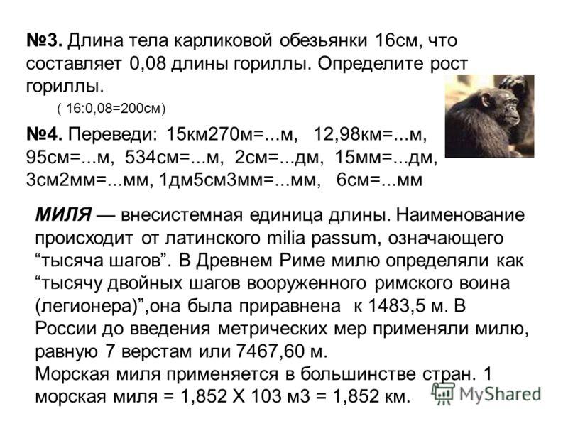 3. Длина тела карликовой обезьянки 16см, что составляет 0,08 длины гориллы. Определите рост гориллы. ( 16:0,08=200см) 4. Переведи: 15км270м=...м, 12,98км=...м, 95см=...м, 534см=...м, 2см=...дм, 15мм=...дм, 3см2мм=...мм, 1дм5см3мм=...мм, 6см=...мм МИЛ