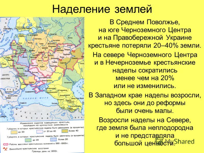 Наделение землей В Среднем Поволжье, на юге Черноземного Центра и на Правобережной Украине крестьяне потеряли 20–40% земли. На севере Черноземного Центра и в Нечерноземье крестьянские наделы сократились менее чем на 20% или не изменились. В Западном