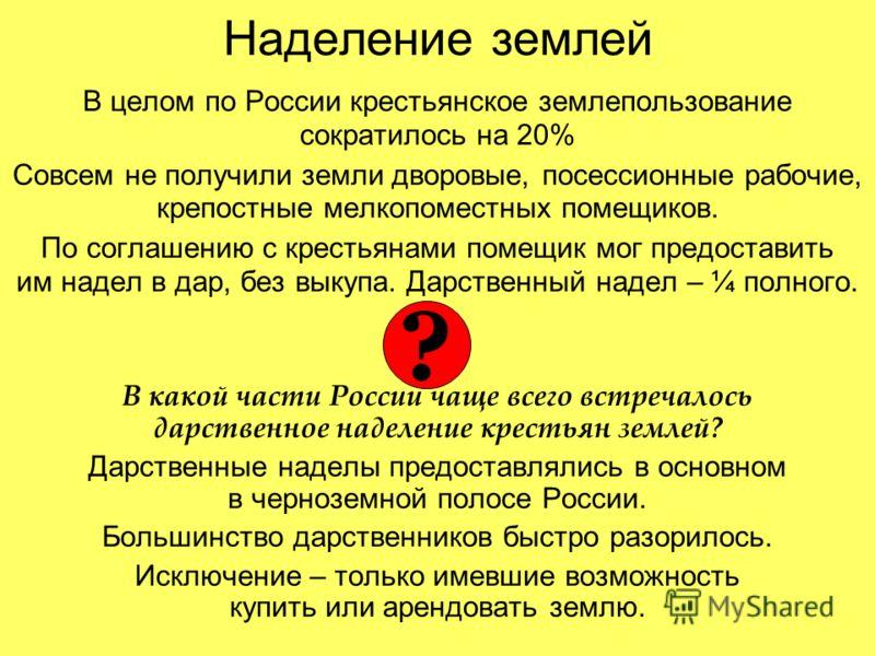 Наделение землей В целом по России крестьянское землепользование сократилось на 20% Совсем не получили земли дворовые, посессионные рабочие, крепостные мелкопоместных помещиков. По соглашению с крестьянами помещик мог предоставить им надел в дар, без