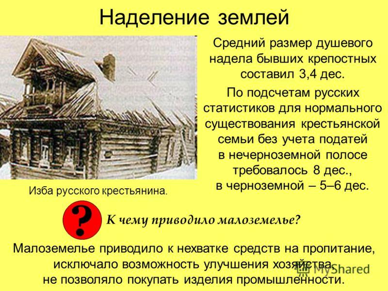 Наделение землей Средний размер душевого надела бывших крепостных составил 3,4 дес. По подсчетам русских статистиков для нормального существования крестьянской семьи без учета податей в нечерноземной полосе требовалось 8 дес., в черноземной – 5–6 дес