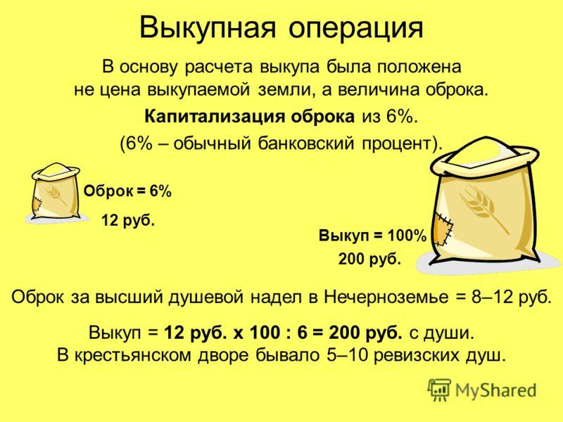 Выкупная операция В основу расчета выкупа была положена не цена выкупаемой земли, а величина оброка. Капитализация оброка из 6%. (6% – обычный банковский процент). Оброк = 6% Выкуп = 100% Оброк за высший душевой надел в Нечерноземье = 8–12 руб. Выкуп