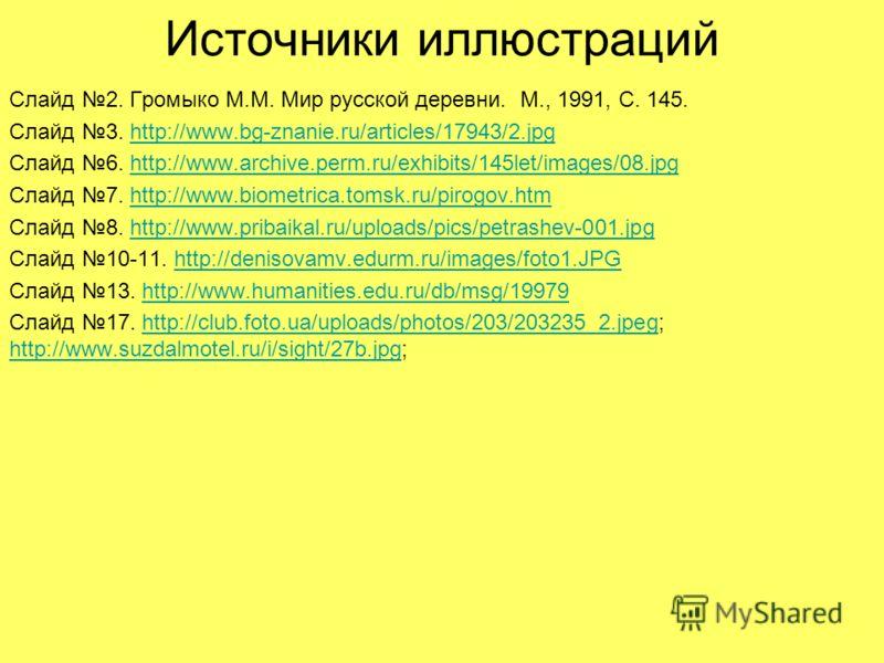Источники иллюстраций Слайд 2. Громыко М.М. Мир русской деревни. М., 1991, С. 145. Слайд 3. http://www.bg-znanie.ru/articles/17943/2.jpghttp://www.bg-znanie.ru/articles/17943/2.jpg Слайд 6. http://www.archive.perm.ru/exhibits/145let/images/08.jpghttp