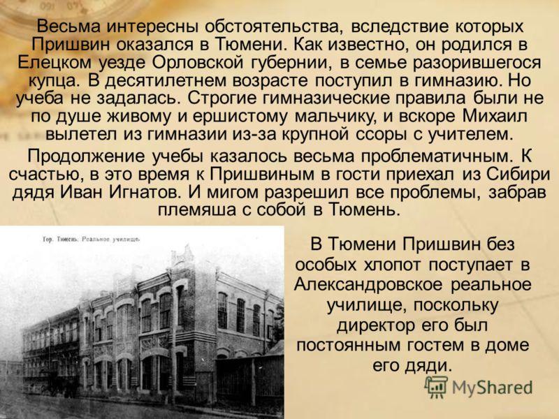В Тюмени Пришвин без особых хлопот поступает в Александровское реальное училище, поскольку директор его был постоянным гостем в доме его дяди. Весьма интересны обстоятельства, вследствие которых Пришвин оказался в Тюмени. Как известно, он родился в Е