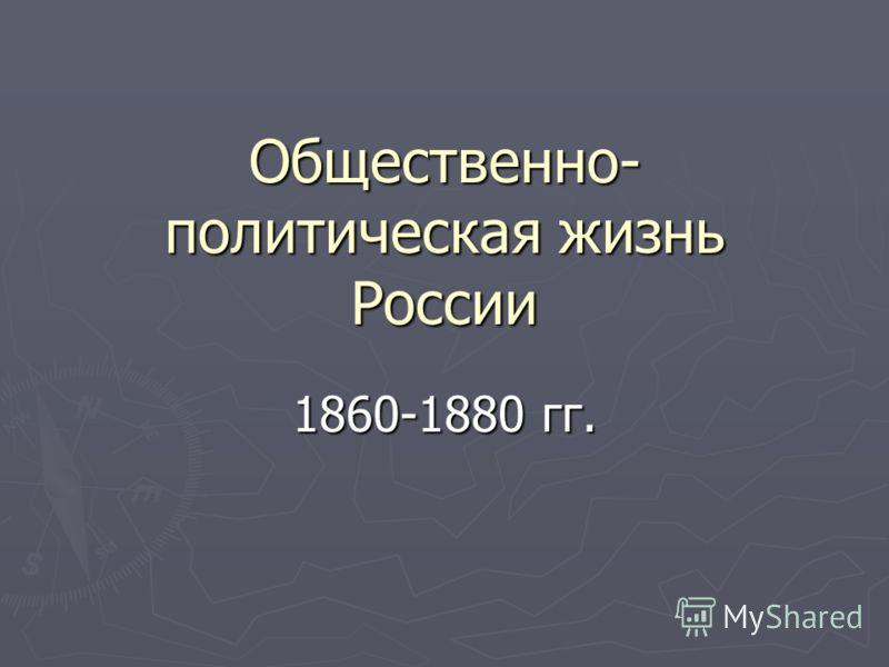 Общественно- политическая жизнь России 1860-1880 гг.