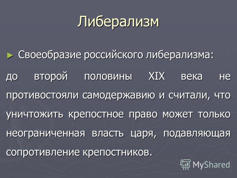 Либерализм Своеобразие российского либерализма: Своеобразие российского либерализма: до второй половины XIX века не противостояли самодержавию и считали, что уничтожить крепостное право может только неограниченная власть царя, подавляющая сопротивлен