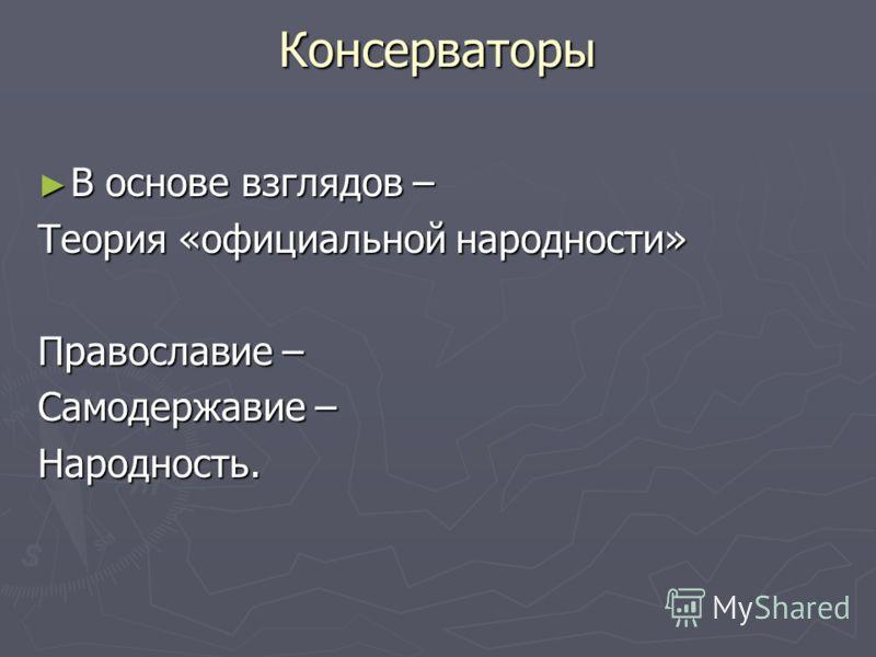 Консерваторы В основе взглядов – В основе взглядов – Теория «официальной народности» Православие – Самодержавие – Народность.