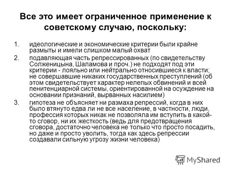 Все это имеет ограниченное применение к советскому случаю, поскольку: 1.идеологические и экономические критерии были крайне размыты и имели слишком малый охват 2.подавляющая часть репрессированных (по свидетельству Солженицына, Шаламова и проч.) не п