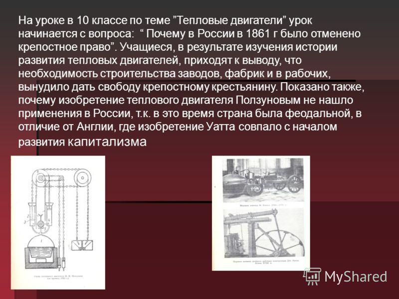 На уроке в 10 классе по теме Тепловые двигатели урок начинается с вопроса: Почему в России в 1861 г было отменено крепостное право. Учащиеся, в результате изучения истории развития тепловых двигателей, приходят к выводу, что необходимость строительст