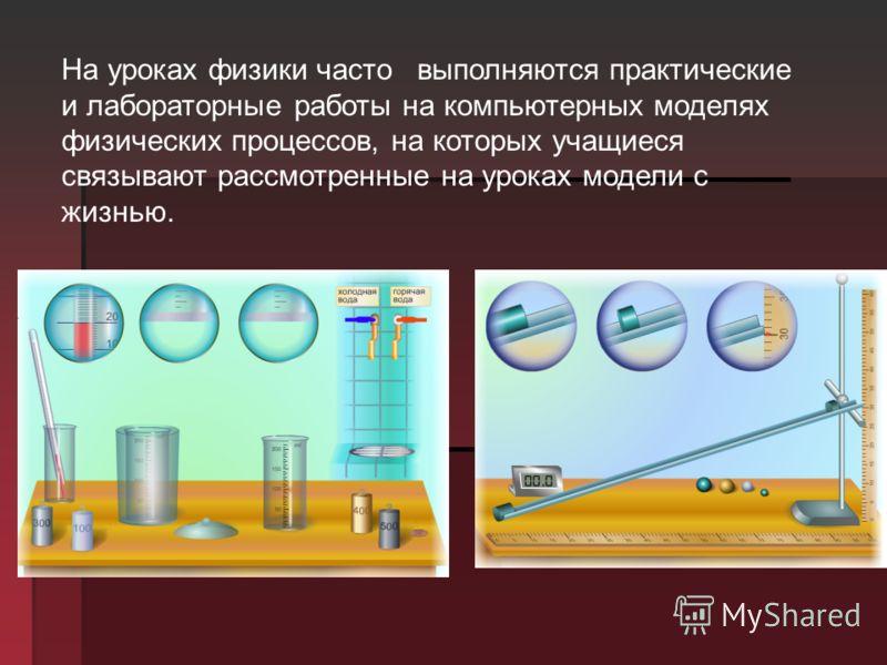 На уроках физики часто выполняются практические и лабораторные работы на компьютерных моделях физических процессов, на которых учащиеся связывают рассмотренные на уроках модели с жизнью.