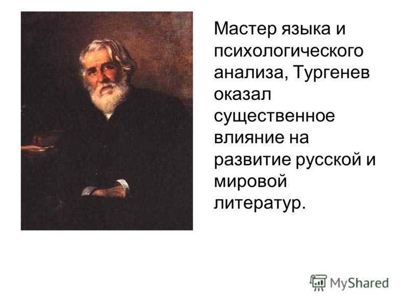 Мастер языка и психологического анализа, Тургенев оказал существенное влияние на развитие русской и мировой литератур.