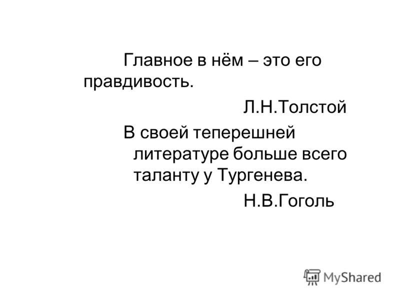 Главное в нём – это его правдивость. Л.Н.Толстой В своей теперешней литературе больше всего таланту у Тургенева. Н.В.Гоголь