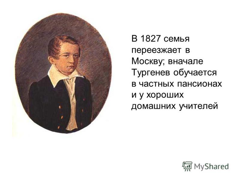 В 1827 семья переезжает в Москву; вначале Тургенев обучается в частных пансионах и у хороших домашних учителей